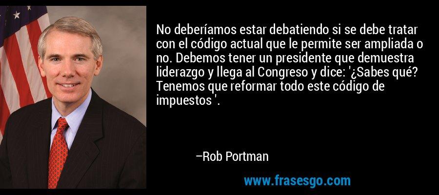 No deberíamos estar debatiendo si se debe tratar con el código actual que le permite ser ampliada o no. Debemos tener un presidente que demuestra liderazgo y llega al Congreso y dice: '¿Sabes qué? Tenemos que reformar todo este código de impuestos '. – Rob Portman