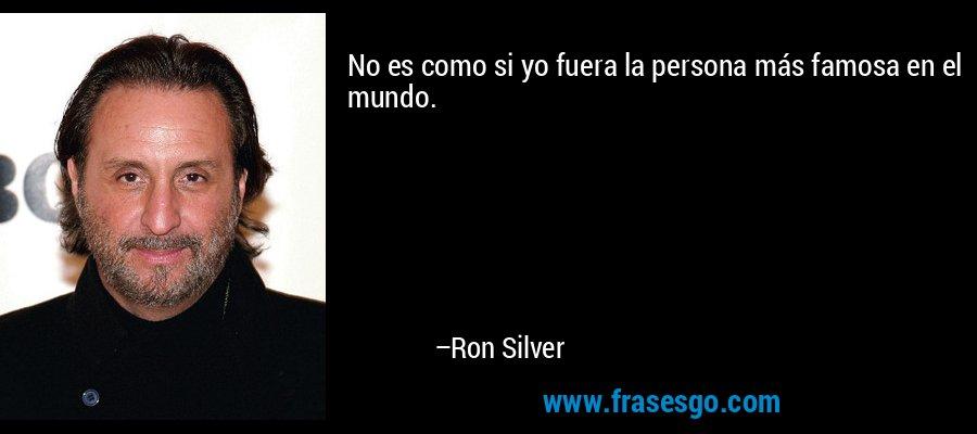 No es como si yo fuera la persona más famosa en el mundo. – Ron Silver