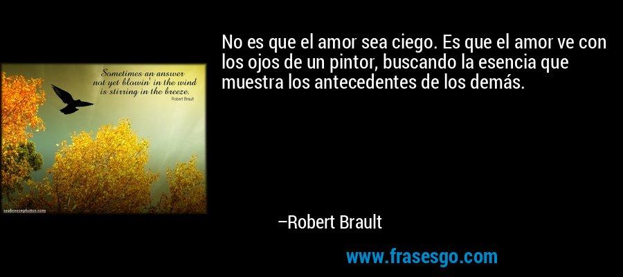 No es que el amor sea ciego. Es que el amor ve con los ojos de un pintor, buscando la esencia que muestra los antecedentes de los demás. – Robert Brault