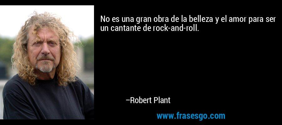 No es una gran obra de la belleza y el amor para ser un cantante de rock-and-roll. – Robert Plant