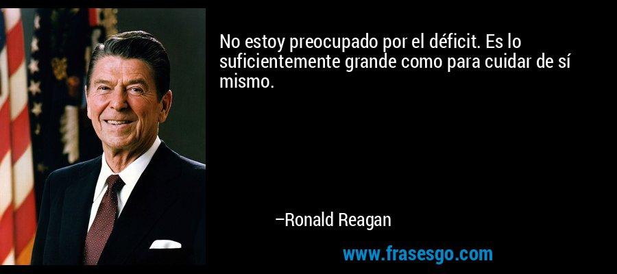 No estoy preocupado por el déficit. Es lo suficientemente grande como para cuidar de sí mismo. – Ronald Reagan