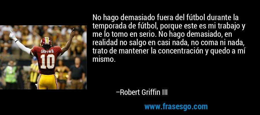 No hago demasiado fuera del fútbol durante la temporada de fútbol, porque este es mi trabajo y me lo tomo en serio. No hago demasiado, en realidad no salgo en casi nada, no coma ni nada, trato de mantener la concentración y quedo a mí mismo. – Robert Griffin III
