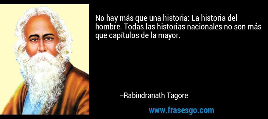 No hay más que una historia: La historia del hombre. Todas las historias nacionales no son más que capítulos de la mayor. – Rabindranath Tagore