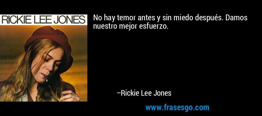 No hay temor antes y sin miedo después. Damos nuestro mejor esfuerzo. – Rickie Lee Jones