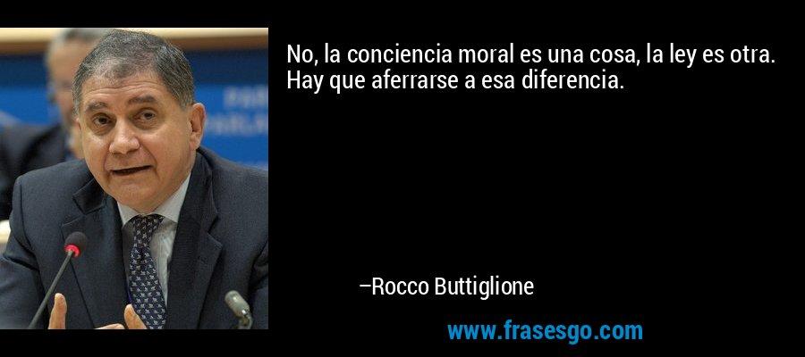 No, la conciencia moral es una cosa, la ley es otra. Hay que aferrarse a esa diferencia. – Rocco Buttiglione