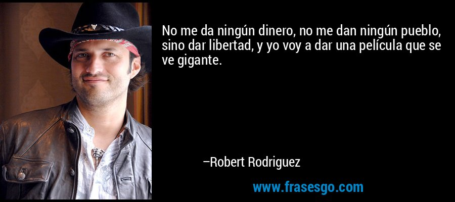 No me da ningún dinero, no me dan ningún pueblo, sino dar libertad, y yo voy a dar una película que se ve gigante. – Robert Rodriguez