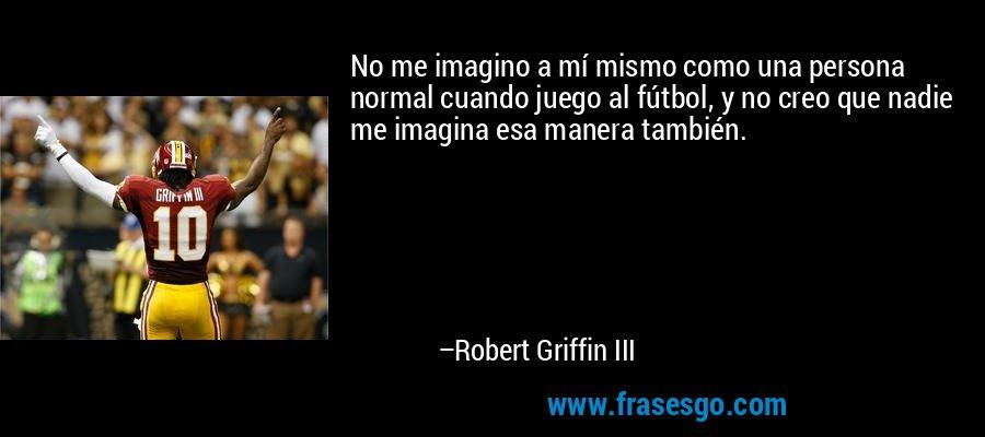 No me imagino a mí mismo como una persona normal cuando juego al fútbol, y no creo que nadie me imagina esa manera también. – Robert Griffin III