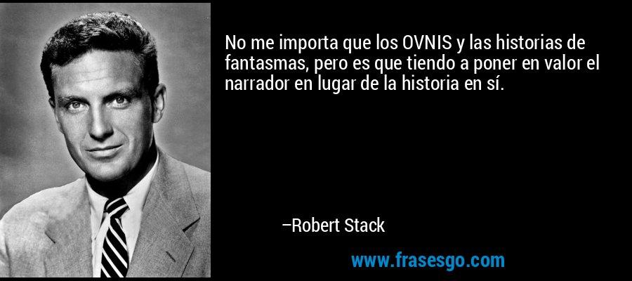 No me importa que los OVNIS y las historias de fantasmas, pero es que tiendo a poner en valor el narrador en lugar de la historia en sí. – Robert Stack