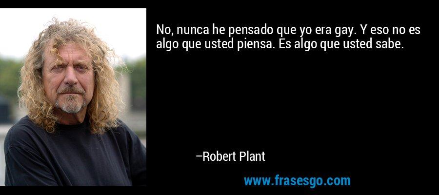 No, nunca he pensado que yo era gay. Y eso no es algo que usted piensa. Es algo que usted sabe. – Robert Plant