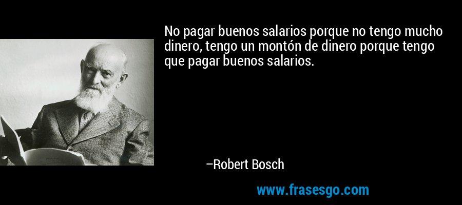 No pagar buenos salarios porque no tengo mucho dinero, tengo un montón de dinero porque tengo que pagar buenos salarios. – Robert Bosch
