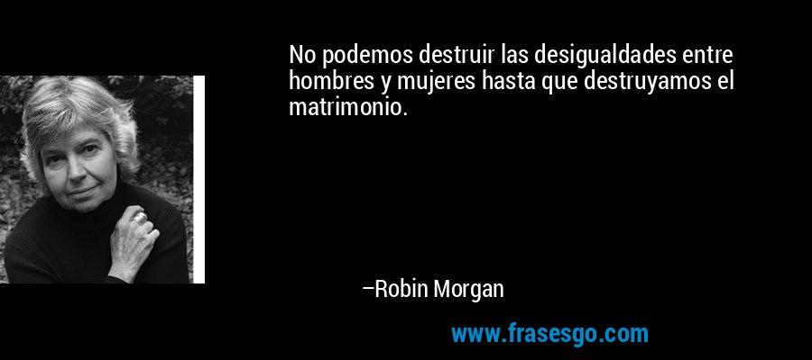 No podemos destruir las desigualdades entre hombres y mujeres hasta que destruyamos el matrimonio. – Robin Morgan