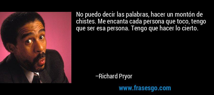 No puedo decir las palabras, hacer un montón de chistes. Me encanta cada persona que toco, tengo que ser esa persona. Tengo que hacer lo cierto. – Richard Pryor