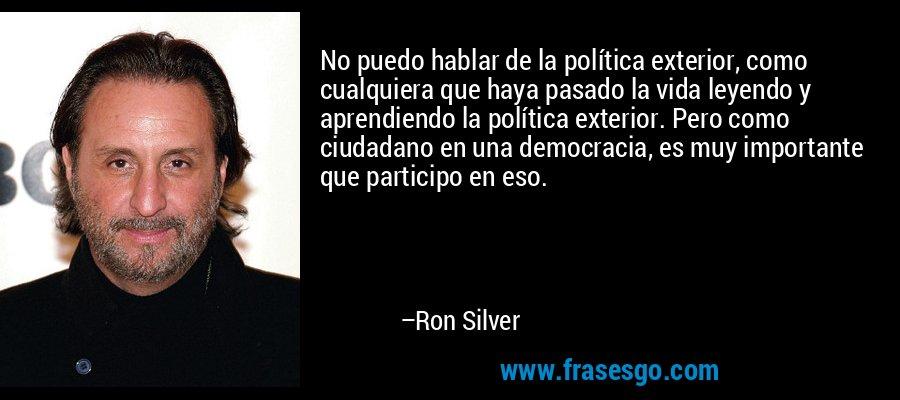 No puedo hablar de la política exterior, como cualquiera que haya pasado la vida leyendo y aprendiendo la política exterior. Pero como ciudadano en una democracia, es muy importante que participo en eso. – Ron Silver