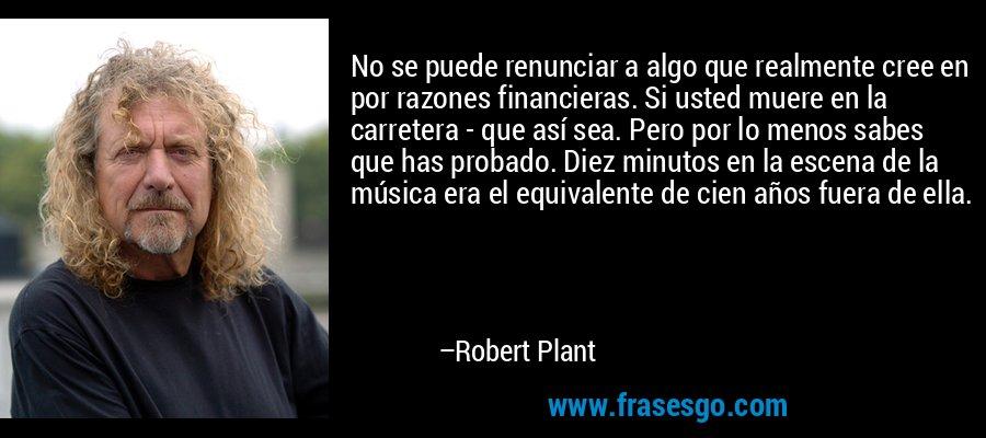 No se puede renunciar a algo que realmente cree en por razones financieras. Si usted muere en la carretera - que así sea. Pero por lo menos sabes que has probado. Diez minutos en la escena de la música era el equivalente de cien años fuera de ella. – Robert Plant