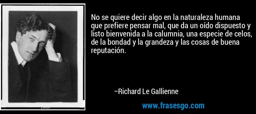 No se quiere decir algo en la naturaleza humana que prefiere pensar mal, que da un oído dispuesto y listo bienvenida a la calumnia, una especie de celos, de la bondad y la grandeza y las cosas de buena reputación. – Richard Le Gallienne