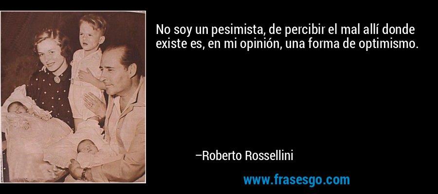 No soy un pesimista, de percibir el mal allí donde existe es, en mi opinión, una forma de optimismo. – Roberto Rossellini