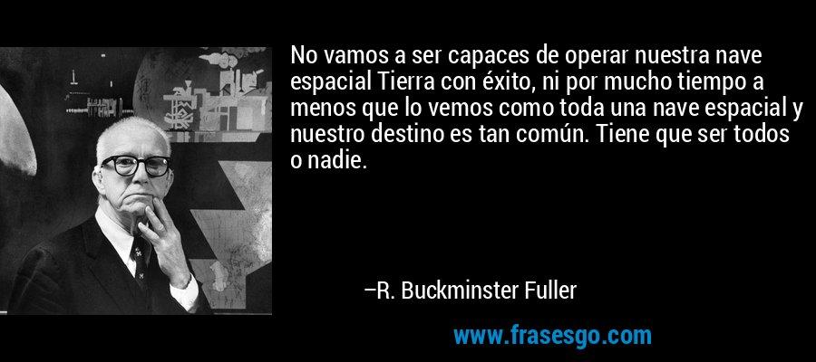 No vamos a ser capaces de operar nuestra nave espacial Tierra con éxito, ni por mucho tiempo a menos que lo vemos como toda una nave espacial y nuestro destino es tan común. Tiene que ser todos o nadie. – R. Buckminster Fuller