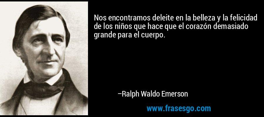 Nos encontramos deleite en la belleza y la felicidad de los niños que hace que el corazón demasiado grande para el cuerpo. – Ralph Waldo Emerson