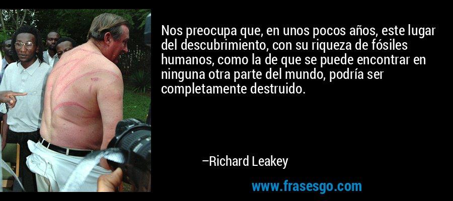 Nos preocupa que, en unos pocos años, este lugar del descubrimiento, con su riqueza de fósiles humanos, como la de que se puede encontrar en ninguna otra parte del mundo, podría ser completamente destruido. – Richard Leakey