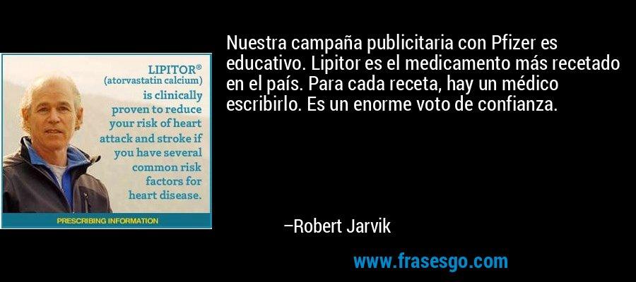 Nuestra campaña publicitaria con Pfizer es educativo. Lipitor es el medicamento más recetado en el país. Para cada receta, hay un médico escribirlo. Es un enorme voto de confianza. – Robert Jarvik
