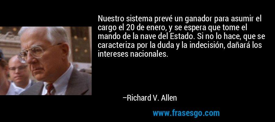 Nuestro sistema prevé un ganador para asumir el cargo el 20 de enero, y se espera que tome el mando de la nave del Estado. Si no lo hace, que se caracteriza por la duda y la indecisión, dañará los intereses nacionales. – Richard V. Allen