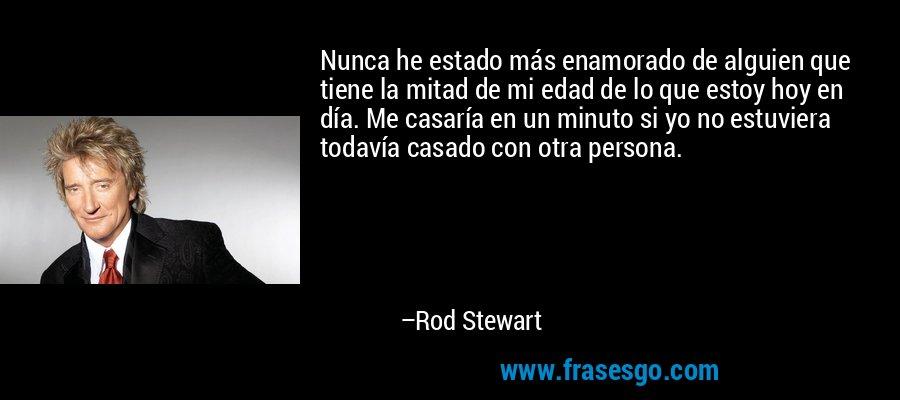 Nunca he estado más enamorado de alguien que tiene la mitad de mi edad de lo que estoy hoy en día. Me casaría en un minuto si yo no estuviera todavía casado con otra persona. – Rod Stewart