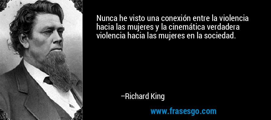 Nunca he visto una conexión entre la violencia hacia las mujeres y la cinemática verdadera violencia hacia las mujeres en la sociedad. – Richard King