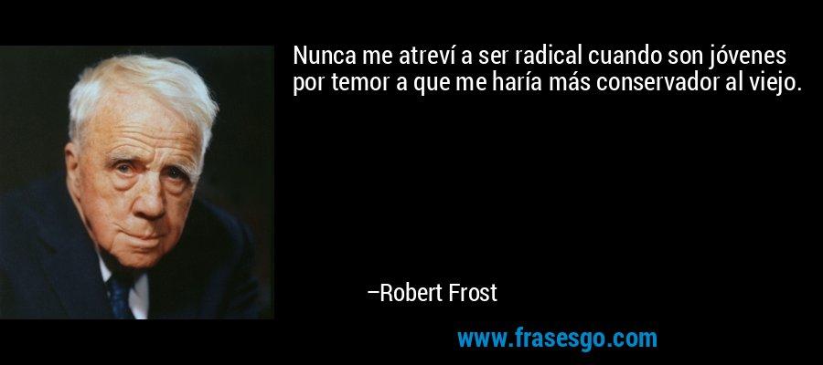 Nunca me atreví a ser radical cuando son jóvenes por temor a que me haría más conservador al viejo. – Robert Frost