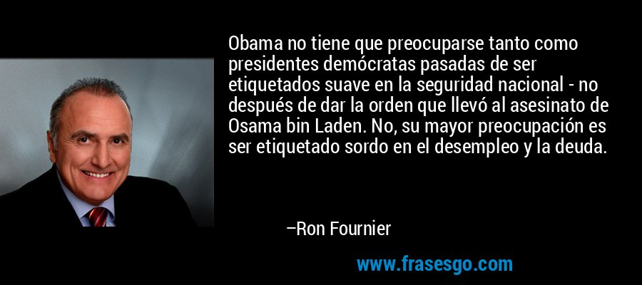 Obama no tiene que preocuparse tanto como presidentes demócratas pasadas de ser etiquetados suave en la seguridad nacional - no después de dar la orden que llevó al asesinato de Osama bin Laden. No, su mayor preocupación es ser etiquetado sordo en el desempleo y la deuda. – Ron Fournier