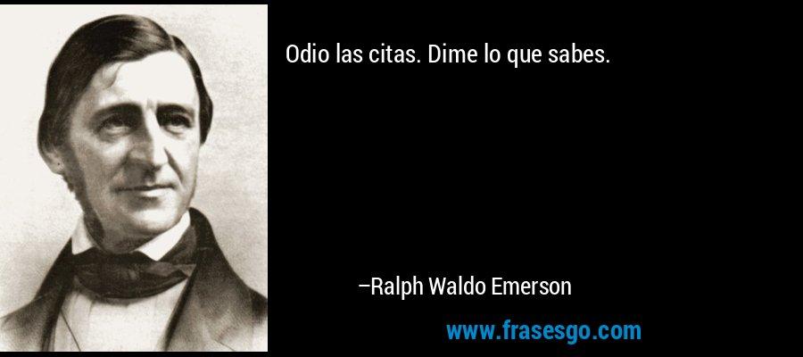 Odio las citas. Dime lo que sabes. – Ralph Waldo Emerson