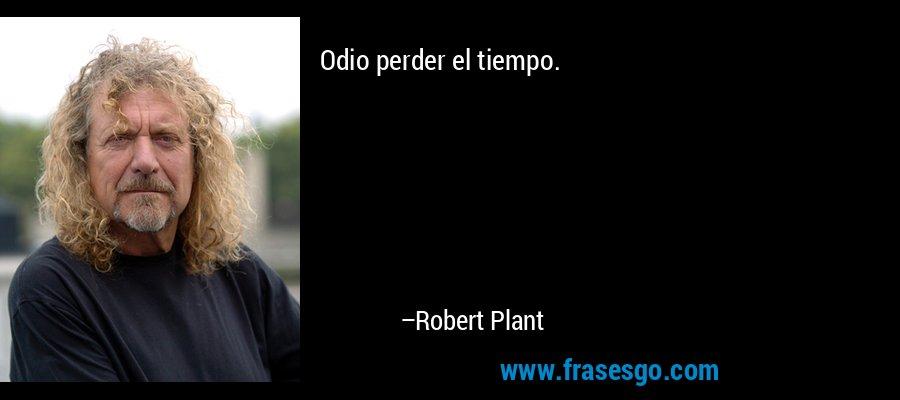 Odio perder el tiempo. – Robert Plant