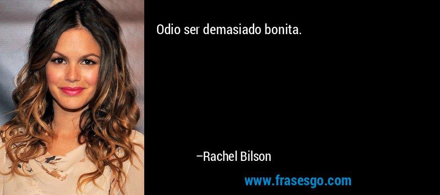 Odio ser demasiado bonita. – Rachel Bilson
