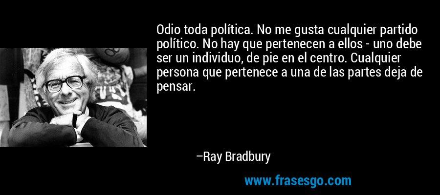 Odio toda política. No me gusta cualquier partido político. No hay que pertenecen a ellos - uno debe ser un individuo, de pie en el centro. Cualquier persona que pertenece a una de las partes deja de pensar. – Ray Bradbury