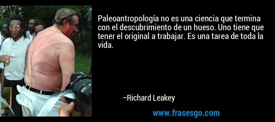Paleoantropología no es una ciencia que termina con el descubrimiento de un hueso. Uno tiene que tener el original a trabajar. Es una tarea de toda la vida. – Richard Leakey