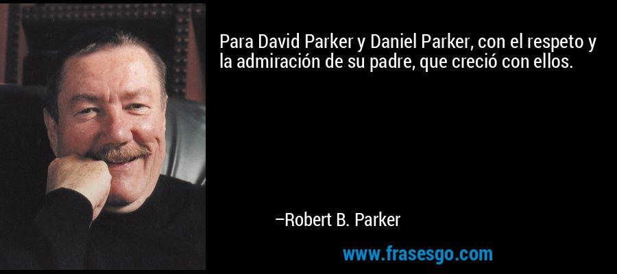 Para David Parker y Daniel Parker, con el respeto y la admiración de su padre, que creció con ellos. – Robert B. Parker