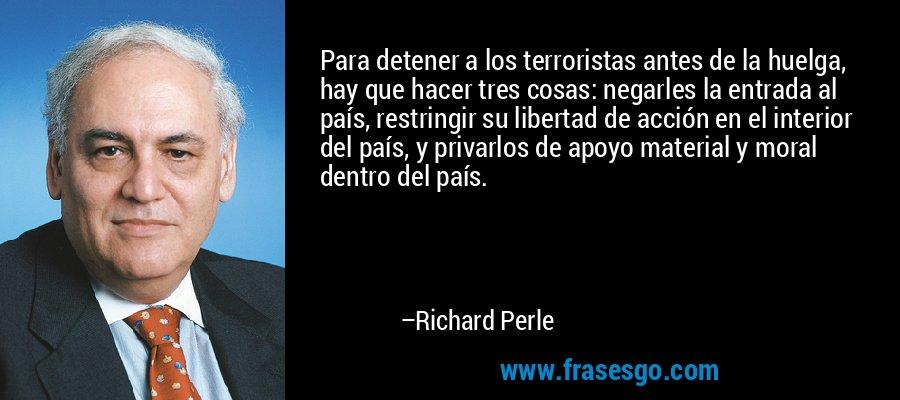 Para detener a los terroristas antes de la huelga, hay que hacer tres cosas: negarles la entrada al país, restringir su libertad de acción en el interior del país, y privarlos de apoyo material y moral dentro del país. – Richard Perle