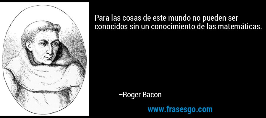 Para las cosas de este mundo no pueden ser conocidos sin un conocimiento de las matemáticas. – Roger Bacon
