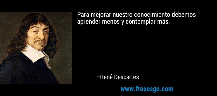 Para mejorar nuestro conocimiento debemos aprender menos y contemplar más. – René Descartes