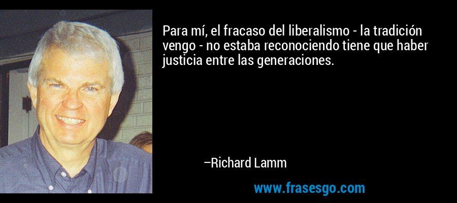 Para mí, el fracaso del liberalismo - la tradición vengo - no estaba reconociendo tiene que haber justicia entre las generaciones. – Richard Lamm