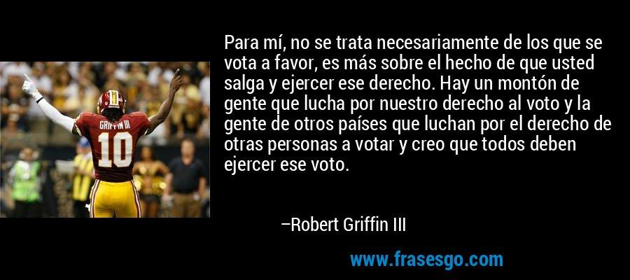 Para mí, no se trata necesariamente de los que se vota a favor, es más sobre el hecho de que usted salga y ejercer ese derecho. Hay un montón de gente que lucha por nuestro derecho al voto y la gente de otros países que luchan por el derecho de otras personas a votar y creo que todos deben ejercer ese voto. – Robert Griffin III