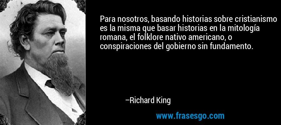 Para nosotros, basando historias sobre cristianismo es la misma que basar historias en la mitología romana, el folklore nativo americano, o conspiraciones del gobierno sin fundamento. – Richard King