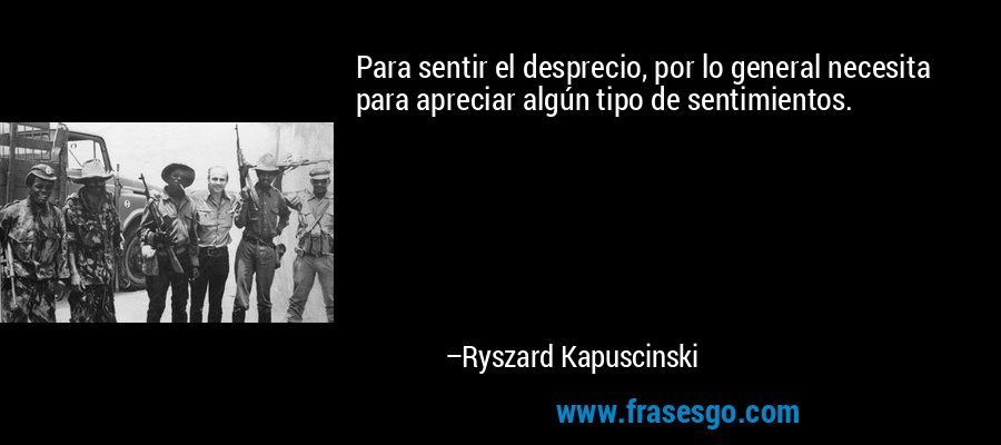 Para sentir el desprecio, por lo general necesita para apreciar algún tipo de sentimientos. – Ryszard Kapuscinski