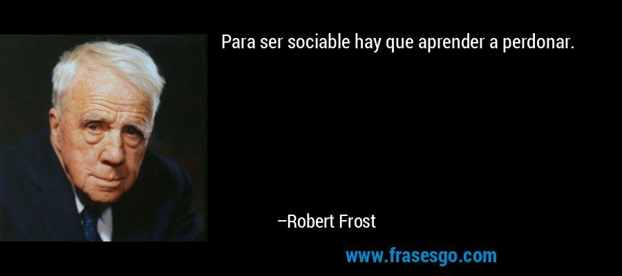 Para ser sociable hay que aprender a perdonar. – Robert Frost