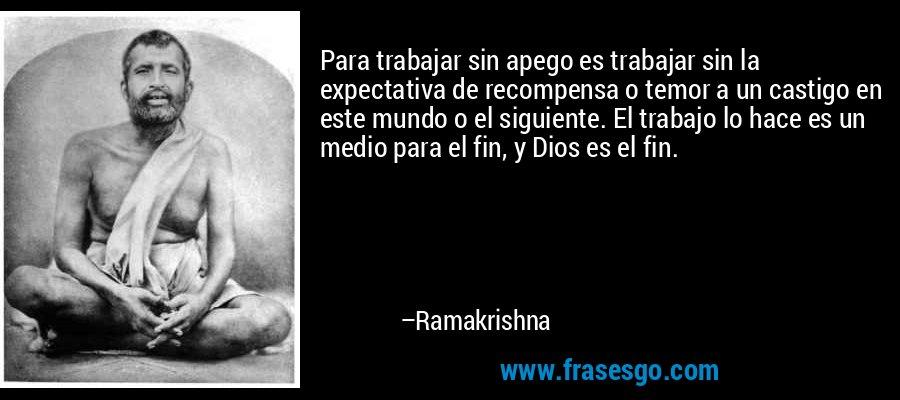 Para trabajar sin apego es trabajar sin la expectativa de recompensa o temor a un castigo en este mundo o el siguiente. El trabajo lo hace es un medio para el fin, y Dios es el fin. – Ramakrishna