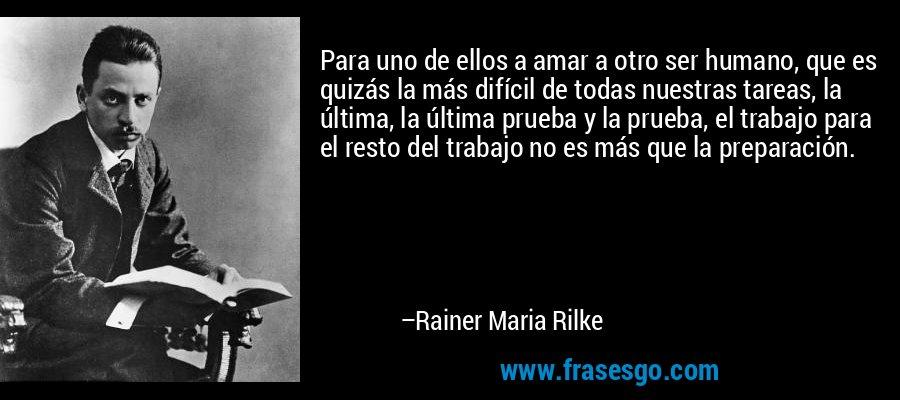Para uno de ellos a amar a otro ser humano, que es quizás la más difícil de todas nuestras tareas, la última, la última prueba y la prueba, el trabajo para el resto del trabajo no es más que la preparación. – Rainer Maria Rilke