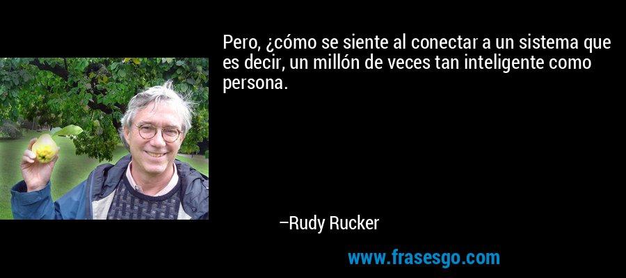 Pero, ¿cómo se siente al conectar a un sistema que es decir, un millón de veces tan inteligente como persona. – Rudy Rucker