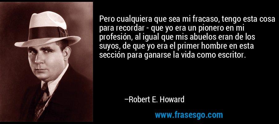 Pero cualquiera que sea mi fracaso, tengo esta cosa para recordar - que yo era un pionero en mi profesión, al igual que mis abuelos eran de los suyos, de que yo era el primer hombre en esta sección para ganarse la vida como escritor. – Robert E. Howard
