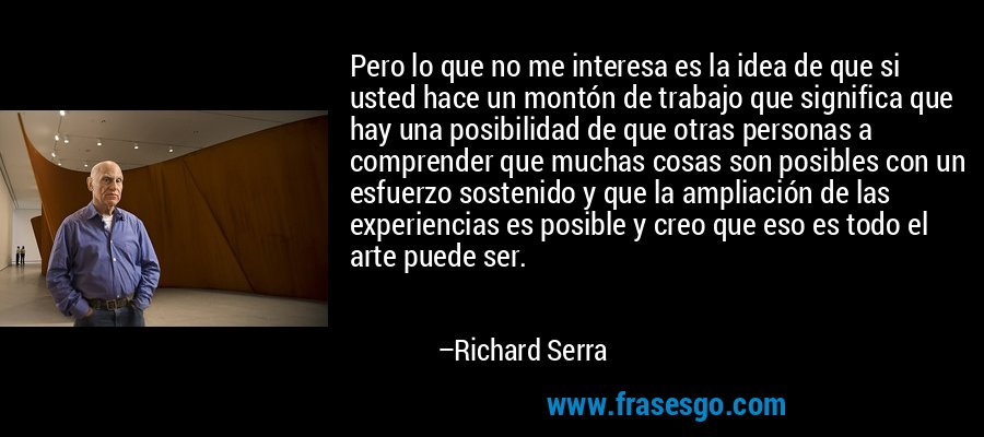 Pero lo que no me interesa es la idea de que si usted hace un montón de trabajo que significa que hay una posibilidad de que otras personas a comprender que muchas cosas son posibles con un esfuerzo sostenido y que la ampliación de las experiencias es posible y creo que eso es todo el arte puede ser. – Richard Serra