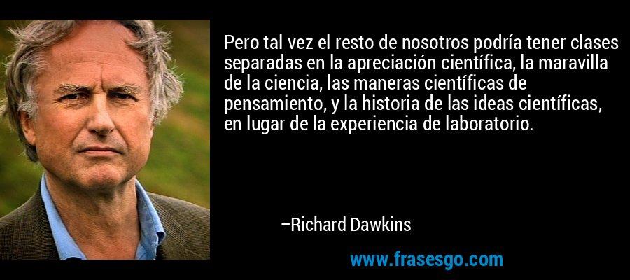 Pero tal vez el resto de nosotros podría tener clases separadas en la apreciación científica, la maravilla de la ciencia, las maneras científicas de pensamiento, y la historia de las ideas científicas, en lugar de la experiencia de laboratorio. – Richard Dawkins