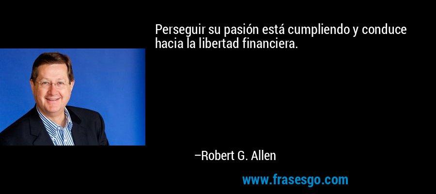 Perseguir su pasión está cumpliendo y conduce hacia la libertad financiera. – Robert G. Allen